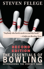 The Essentials of Bowling, Second Edition - Approaching the Perfect Game ebook by Steven Felege