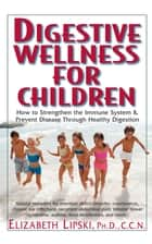 Digestive Wellness for Children - How to Stengthen the Immune System & Prevent Disease Through Healthy Digestion ebook by Elizabeth Lipski