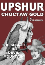 """UPSHUR"" Choctaw Gold - The secret in Devil Mountain ebook by OTIS MORPHEW"