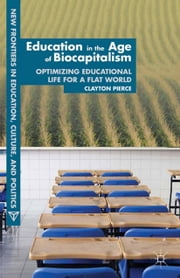 Education in the Age of Biocapitalism - Optimizing Educational Life for a Flat World ebook by C. Pierce