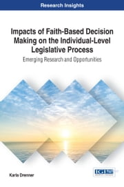 Impacts of Faith-Based Decision Making on the Individual-Level Legislative Process - Emerging Research and Opportunities ebook by Karla Drenner