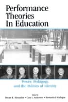 Performance Theories in Education - Power, Pedagogy, and the Politics of Identity ebook by Bryant Keith Alexander, Gary L. Anderson, Bernardo Gallegos