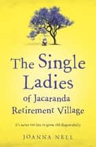 The Single Ladies of Jacaranda Retirement Village - an uplifting tale of love and friendship eBook by Joanna Nell
