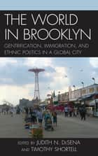The World in Brooklyn - Gentrification, Immigration, and Ethnic Politics in a Global City ebook by Judith DeSena, Timothy Shortell, Noel S. Anderson,...