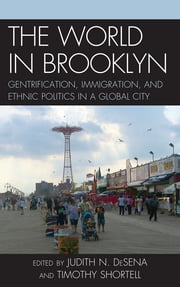 The World in Brooklyn - Gentrification, Immigration, and Ethnic Politics in a Global City ebook by Judith DeSena,Timothy Shortell,Noel S. Anderson,Alessandro Busà,Evrick Brown,Jennifer Candipan,Phyllis Conn,Roberta Cordeau,William DiFazio,Shanna Farrell,Kenneth A. Gould,Jerome Krase,Steve Lang,Tammy L. Lewis,Sara Martucci,Lorna Mason,Ed Morlock,Christina Pisano,Bengisu Peker,Mark Peterson,Nicole Riorda,Danielle Shallow,Gregory Smithsimon,Mark Treskon