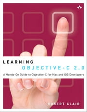 Learning Objective-C 2.0: A Hands-On Guide to Objective-C for Mac and iOS Developers ebook by Clair, Robert