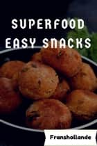 Superfood Easy Snacks - 101 Delicious, Nutritious, Low Budget, Mouth Watering Cookbook ebook by Franshollande