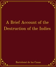 A Brief Account of the Destruction of the Indies ebook by Bartolomé de las Casas