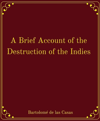 brief account of the devastation of the indies As i was preparing to write up some notes on de las casas a short account of the destruction of the indies including a brief account of the destruction of.