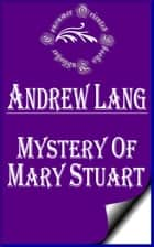 Mystery of Mary Stuart (Annotated & Illustrated) ebook by Andrew Lang