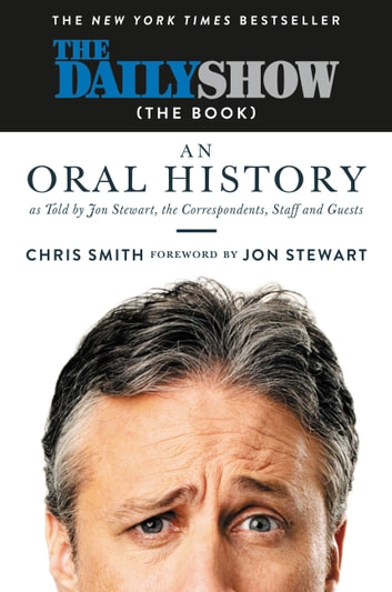 The Daily Show (The Book) - An Oral History as Told by Jon Stewart, the Correspondents, Staff and Guests ebook by Chris Smith