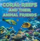 Coral Reefs and Their Animals Friends - Marine Life and Oceanography for Kids ebook by Baby Professor