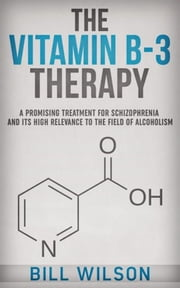 The Vitamin B-3 Therapy - A Promising Treatment for Schizophrenia and its high relevance to the field of Alcoholism ebook by Bill Wilson