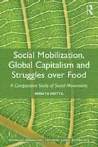 Social Mobilization, Global Capitalism and Struggles over Food - A Comparative Study of Social Movements ebook by Renata Motta