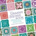 The Granny Square Book: Timeless Techniques and Fresh Ideas for Crocheting Square by Square ebook by Margaret Hubert