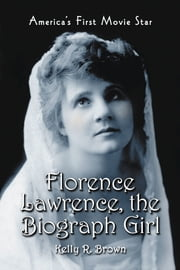 Florence Lawrence, the Biograph Girl - America's First Movie Star ebook by Kelly R. Brown