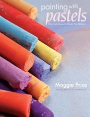 Painting With Pastels: Easy Techniques to Master the Medium ebook by Maggie Price
