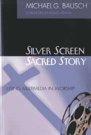 Silver Screen, Sacred Story - Using Multimedia in Worship ebook by Michael G. Bausch