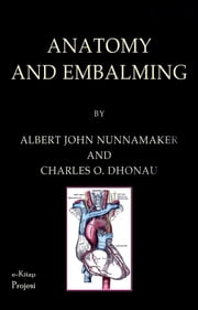 Anatomy and Embalming - A Treatise on the Science and Art of Embalming, the Latest and Most Successful Methods of Treatment and the General Anatomy Relating to This Subject ebook by Albert John Nunnamaker,Charles O. Dhonau