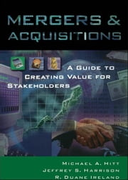 Mergers & Acquisitions: A Guide to Creating Value for Stakeholders ebook by Michael A. Hitt,Jeffrey S. Harrison,R. Duane Ireland