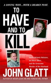 To Have and To Kill - Nurse Melanie McGuire, an Illicit Affair, and the Gruesome Murder of Her Husband ebook by John Glatt