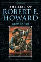 The Best of Robert E. Howard Volume 2 - Grim Lands ebook by Robert E. Howard
