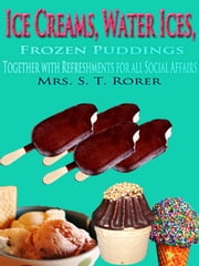 Ice Creams, Water Ices, Frozen Puddings Together with Refreshments for all Social Affairs - Original Recipes with linked TOC ebook by Sarah Tyson Heston Rorer
