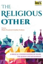 The Religious Other - A Biblical Understanding of Islam, the Qur'an and Muhammad ebook by Martin Accad, Jonathan Andrews