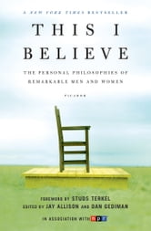 This I Believe - The Personal Philosophies of Remarkable Men and Women ebook by