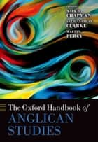 The Oxford Handbook of Anglican Studies ebook by Mark D. Chapman, Sathianathan Clarke, Martyn Percy