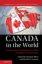Canada in the World - Comparative Perspectives on the Canadian Constitution ebook by Richard Albert, David R. Cameron