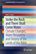 Strike the Rock and There Shall Come Water - Climate Changes, Water Resources and History of the Lands of the Bible ebook by Arie S. Issar