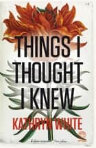 Things I Thought I Knew ebook by Kathryn White