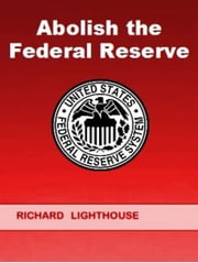Abolish the Federal Reserve ebook by Richard Lighthouse