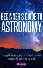 Beginner's Guide to Astronomy: Easy guide to stargazing, the latest discoveries, resources for beginners, and more! ebook by Tyler Davidson