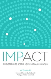 Impact - Six Patterns to Spread Your Social Innovation ebook by Cammack Vickie,Etmanski Al,Cullis Suzuki Severn
