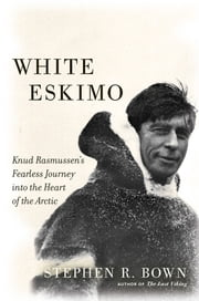 White Eskimo - Knud Rasmussen's Fearless Journey into the Heart of the Arctic ebook by Stephen R. Bown