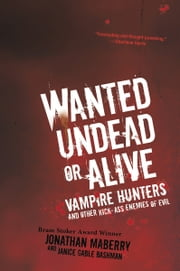 Wanted Undead or Alive - Vampire Hunters And Other Kick-Ass Enemies of Evil ebook by Jonathan Maberry, Janice Gable Bashman