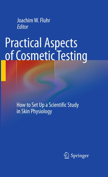 Practical Aspects of Cosmetic Testing - How to Set up a Scientific Study in Skin Physiology ebook by