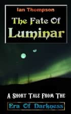 The Fate Of Luminar: A Short Tale From The Era Of Darkness ebook by Ian Thompson