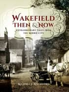 Wakefield Then & Now - Extraordinary Tales from the Merrie City ebook by Michael J. Rochford