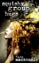 Squishy Group Hugs: Collected Smut ebook by Tess Mackenzie