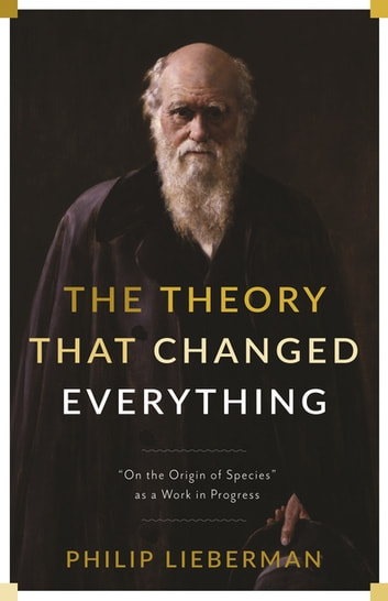 "The Theory That Changed Everything - ""On the Origin of Species"" as a Work in Progress ebook by Philip Lieberman"