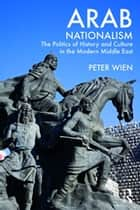 Arab Nationalism - The Politics of History and Culture in the Modern Middle East ebook by Peter Wien