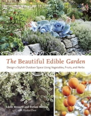 The Beautiful Edible Garden - Design A Stylish Outdoor Space Using Vegetables, Fruits, and Herbs ebook by Leslie Bennett,Stefani Bittner