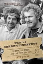 Writing Gordon Lightfoot - The Man, the Music, and the World in 1972 ebook by Dave Bidini