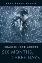 Six Months, Three Days ebook by Charlie Jane Anders