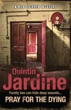 Pray for the Dying - An intricate and thrilling Scottish mystery ebook by Quintin Jardine