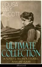 LOUISA MAY ALCOTT Ultimate Collection: 16 Novels & 150+ Short Stories, Plays and Poems (Illustrated) - Little Women, Good Wives, Little Men, Jo's Boys, A Modern Mephistopheles, Eight Cousins, Rose in Bloom, Jack and Jill, Behind a Mask, Lulu's Library, The Abbot's Ghost, A Garland for Girls… ebook by Louisa May Alcott