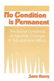 No Condition Is Permanent: The Social Dynamics of Agrarian Change in Sub-Saharan Africa ebook by Sara, S. Berry